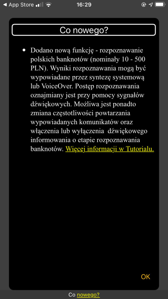 Zrzut ekranu Co nowego? w aplikacji SAH Dodano nową funkcję - rozpoznawanie polskich banknotów (nominały 10 - 500 PLN). Wyniki rozpoznawania mogą być wypowiadane przez syntezę systemową lub VoiceOver. Postęp rozpoznawania oznajmiany jest przy pomocy sygnałów dźwiękowych. Możliwa jest ponadto zmiana częstotliwości powtarzania wypowiadanych komunikatów oraz włączenia lub wyłączenia dźwiękowego informowania o etapie rozpoznawania banknotów.